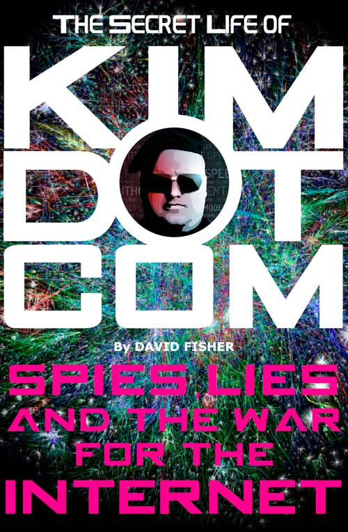The Secret Life Of Kim Dotcom: Spies, Lies And The War For The Internet By David Fisher