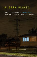In Dark Places: The Confessions Of Teina Pora And An Ex-cop's Fight For Justice By Michael Bennett